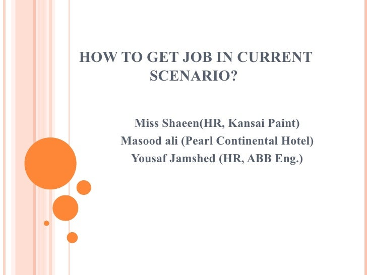 HOW TO GET JOB IN CURRENT SCENARIO?  Miss Shaeen(HR, Kansai Paint) Masood ali (Pearl Continental Hotel) Yousaf Jamshed (HR...
