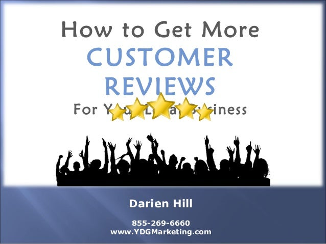 How to Get More CUSTOMER REVIEWS For Your Local Business Darien Hill 855-269-6660 www.YDGMarketing.com