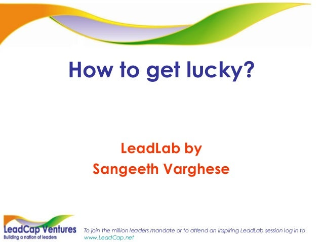 To join the million leaders mandate or to attend an inspiring LeadLab session log in to www.LeadCap.net How to get lucky? ...