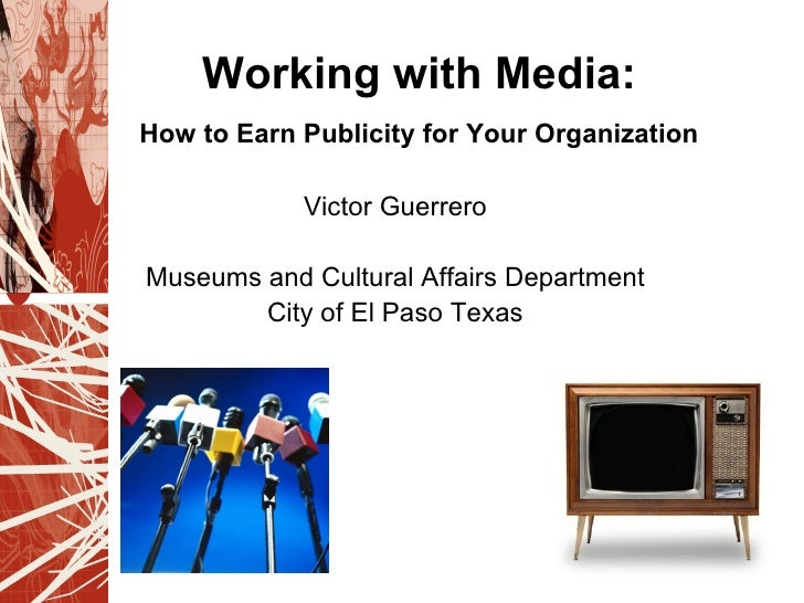 Working with Media:How to Earn Publicity for Your Organization            Victor GuerreroMuseums and Cultural Affairs Depa...