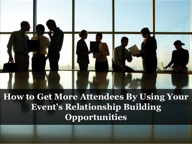 How to Get More Attendees By Using Your Event's Relationship Building Opportunities