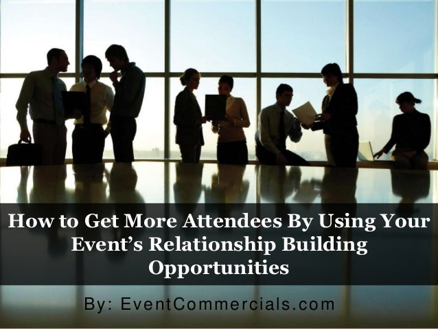 How to Get More Attendees By Using Your Event's Relationship Building Opportunities By: EventCommercials.com