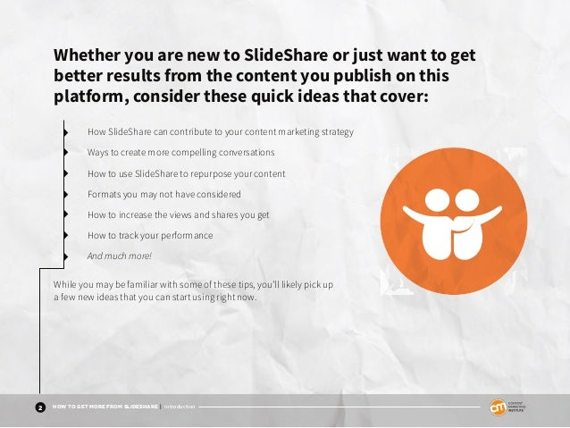 2 HOW TO GET MORE FROM SLIDESHARE | Introduction Whether you are new to SlideShare or just want to get better results from...