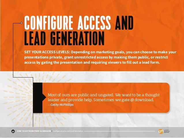 23 HOW TO GET MORE FROM SLIDESHARE | Configure Access and Lead Generation CONFIGURE ACCESS AND LEAD GENERATIONSET YOUR ACC...