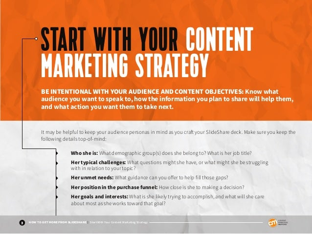 3 HOW TO GET MORE FROM SLIDESHARE | Start With Your Content Marketing Strategy Who she is: What demographic group(s) does ...
