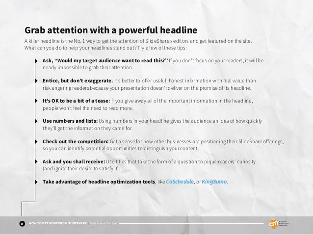 8 HOW TO GET MORE FROM SLIDESHARE | Create Your Content Grab attention with a powerful headline A killer headline is the N...