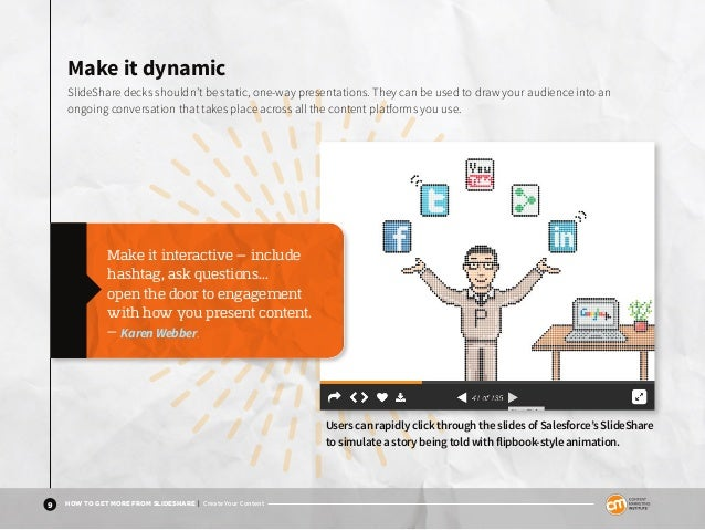 9 HOW TO GET MORE FROM SLIDESHARE | Create Your Content Make it dynamic SlideShare decks shouldn't be static, one-way pres...