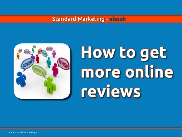 www.standardmarketing.ca Standard Marketing - ebook - How to Get More Online Reviews Page 1 www.standardmarketing.ca Stand...
