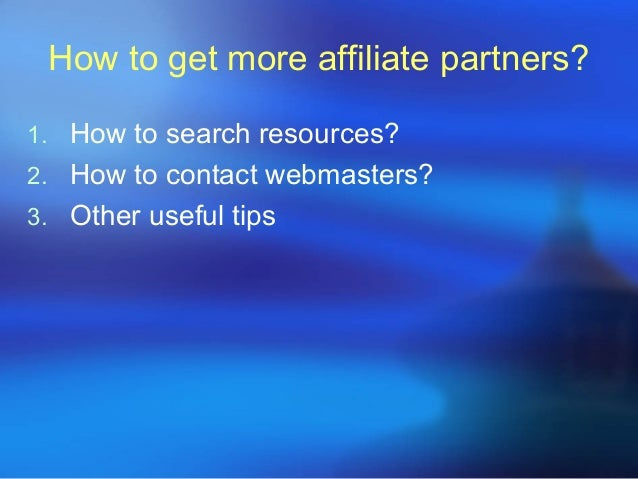 How to get more affiliate partners?1. How to search resources?2. How to contact webmasters?3. Other useful tips