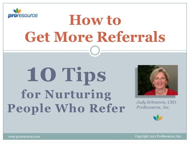 How to Get More Referrals  10 Tips for Nurturing People Who Refer www.proresource.com  Judy Schramm, CEO ProResource, Inc....