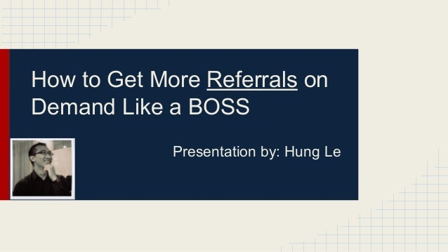 How to Get More Referrals on Demand Like a BOSS Presentation by: Hung Le