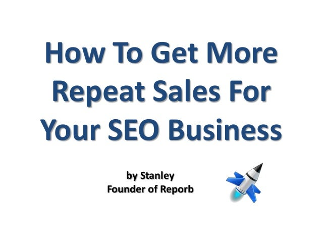 How To Get MoreRepeat Sales ForYour SEO Businessby StanleyFounder of Reporb
