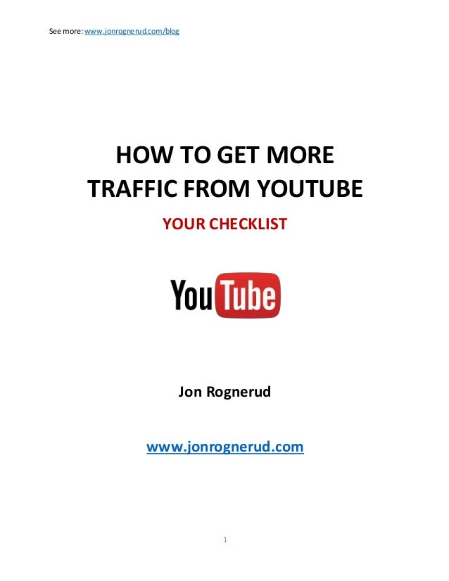 See more:www.jonrognerud.com/blog 1 HOW TO GET MORE TRAFFIC FROM YOUTUBE YOUR CHECKLIST Jon Rognerud www.jonrognerud.com