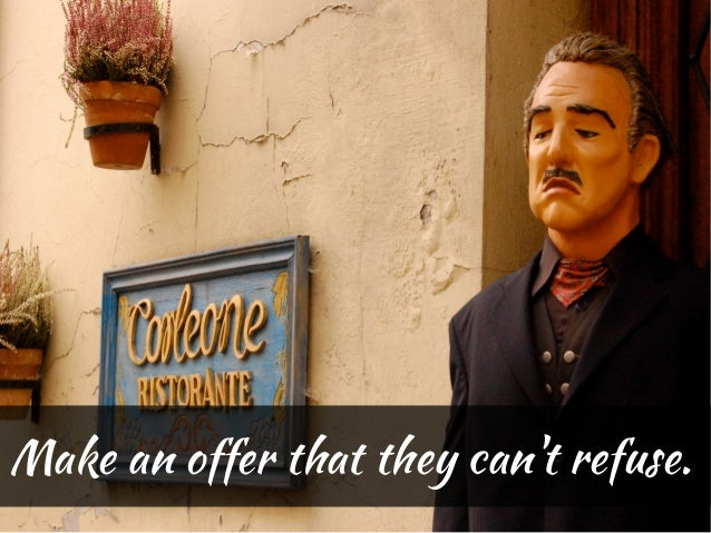 Make an offer that they cant refuse.