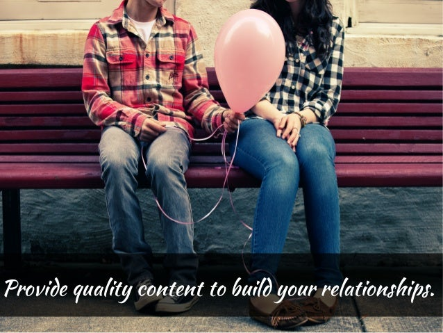 Provide quality content to build your relationships.