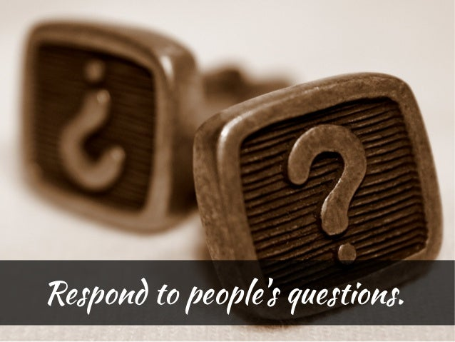 Respond to peoples questions.