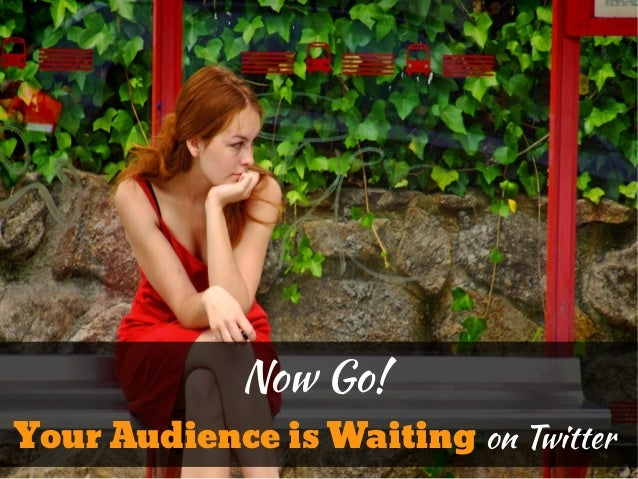 Now Go!Your Audience is Waiting on Twitter