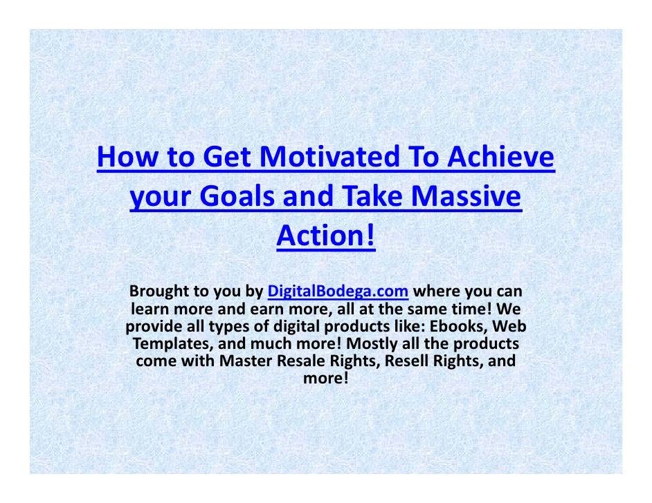 HowtoGetMotivatedToAchieve   yourGoalsandTakeMassive             Action!  BroughttoyoubyDigitalBodega.com w...