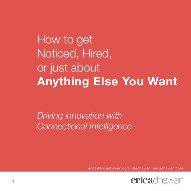 How to get Noticed, Hired, or just about Anything Else You Want Driving innovation with Connectional Intelligence erica@er...