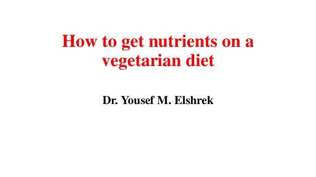 How to get nutrients on a vegetarian diet Dr. Yousef M. Elshrek