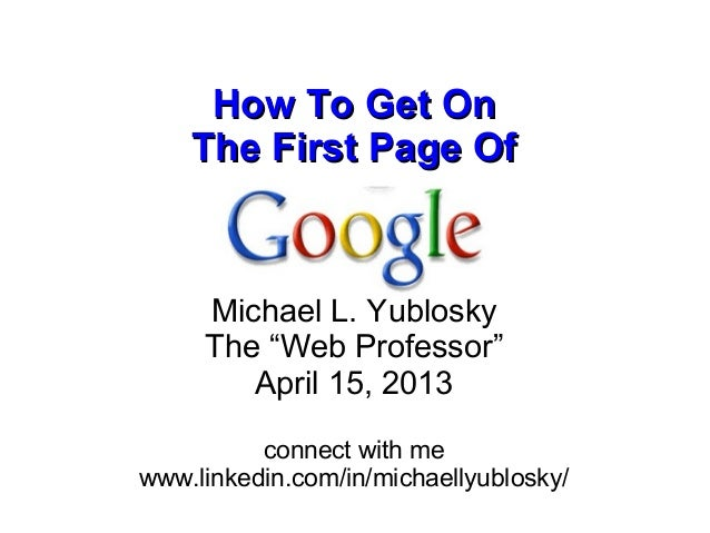 """How To Get On    The First Page Of               by     Michael L. Yublosky     The """"Web Professor""""        April 15, 2013 ..."""