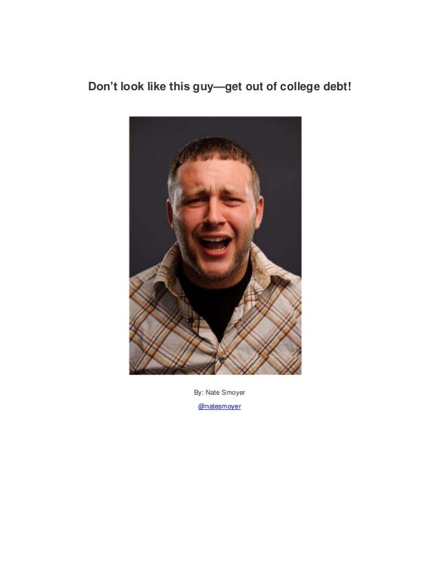 Don't look like this guy—get out of college debt!                   By: Nate Smoyer                    @natesmoyer