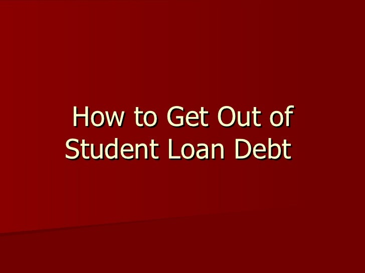 How to Get Out ofStudent Loan Debt