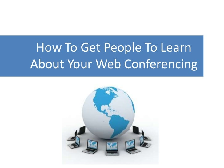How To Get People To Learn About Your Web Conferencing<br />