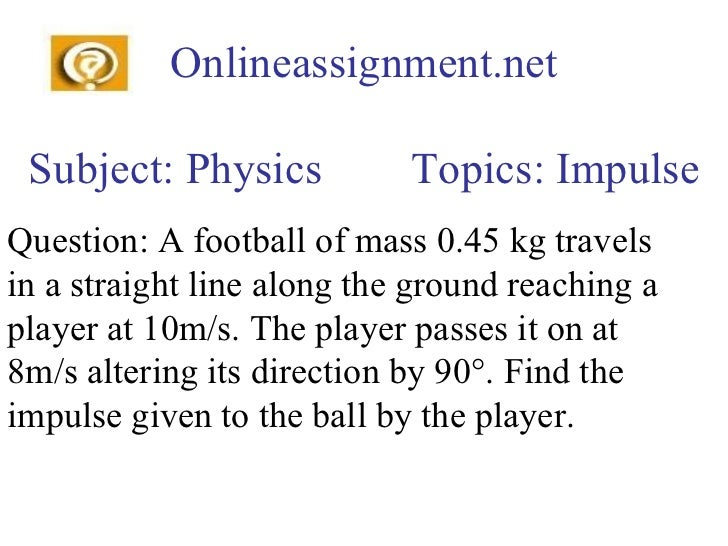 Onlineassignment.net Subject: Physics  Topics: Impulse Question: A football of mass 0.45 kg travels in a straight line alo...