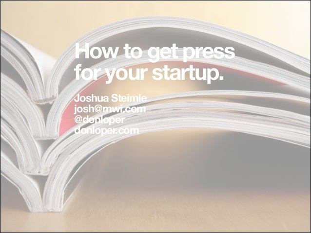 How to get press for your startup. !  Joshua Steimle josh@mwi.com @donloper donloper.com