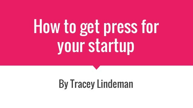 How to get press for your startup By Tracey Lindeman