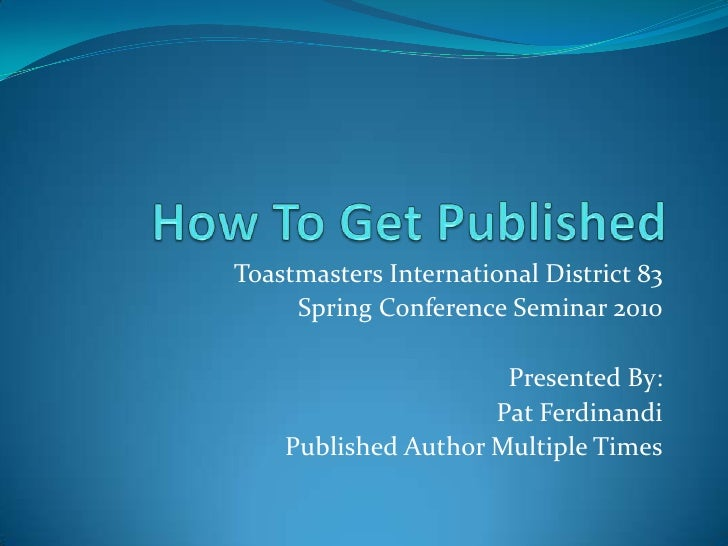 How To Get Published<br />Toastmasters International District 83 <br />Spring Conference Seminar 2010<br />Presented By:<b...