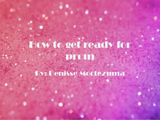 How to get ready for prom By: Denisse Moctezuma