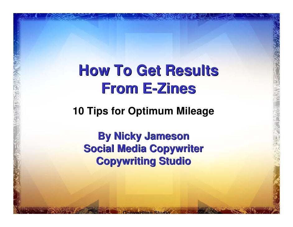 How To Get Results    From E-Zines 10 Tips for Optimum Mileage      By Nicky Jameson   Social Media Copywriter     Copywri...