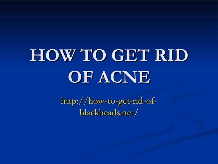 HOW TO GET RID   OF ACNE  http://how-to-get-rid-of-       blackheads.net/