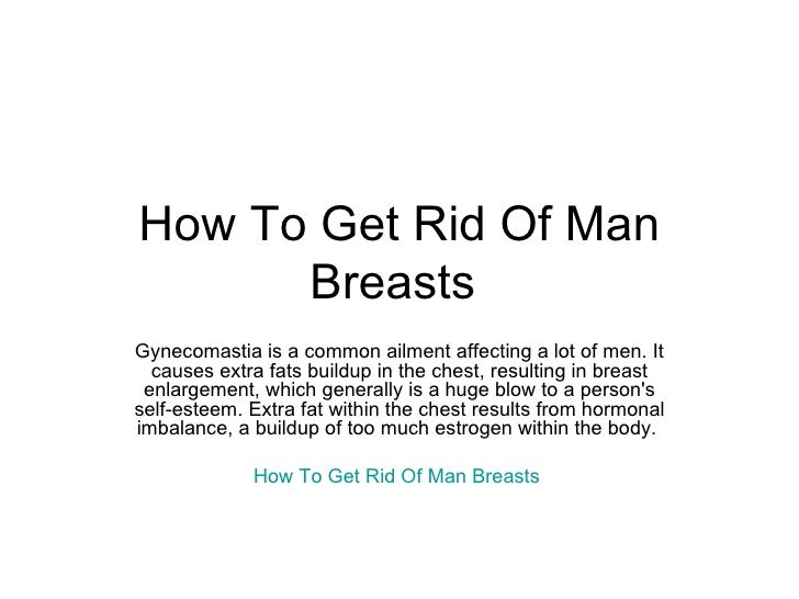 How To Get Rid Of Man Breasts  Gynecomastia is a common ailment affecting a lot of men. It causes extra fats buildup in th...