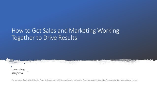 How to Get Sales and Marketing Working Together to Drive Results Dave Kellogg 8/28/2020 Presentation (and all Kellblog by ...