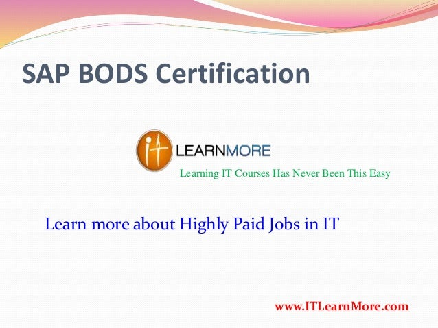 SAP BODS Certification Learning IT Courses Has Never Been This Easy www.ITLearnMore.com Learn more about Highly Paid Jobs ...