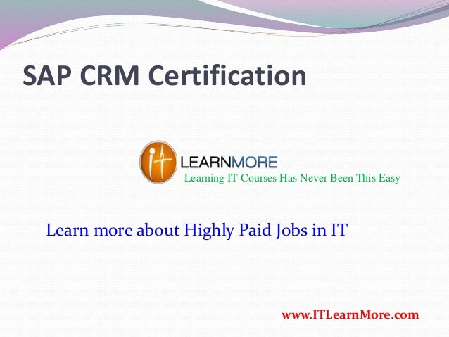 SAP CRM Certification Learning IT Courses Has Never Been This Easy www.ITLearnMore.com Learn more about Highly Paid Jobs i...