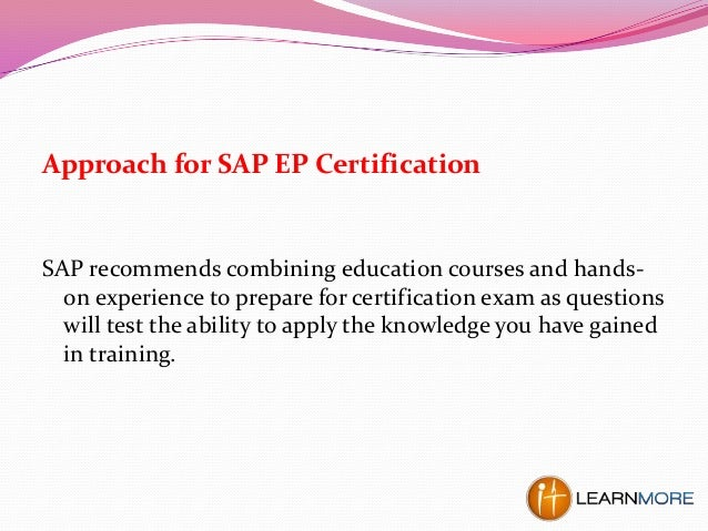 Approach for SAP EP Certification SAP recommends combining education courses and hands- on experience to prepare for certi...