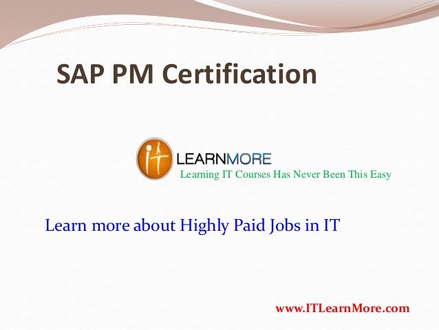 SAP PM Certification Learning IT Courses Has Never Been This Easy www.ITLearnMore.com Learn more about Highly Paid Jobs in...