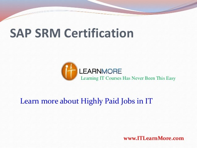 SAP SRM Certification Learning IT Courses Has Never Been This Easy www.ITLearnMore.com Learn more about Highly Paid Jobs i...