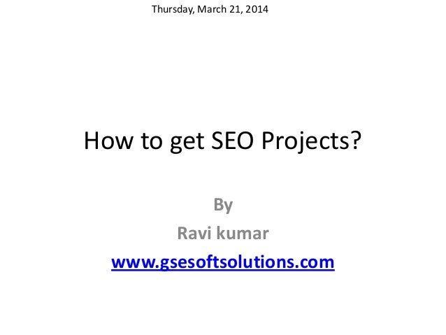 How to get SEO Projects? By Ravi kumar www.gsesoftsolutions.com Thursday, March 21, 2014