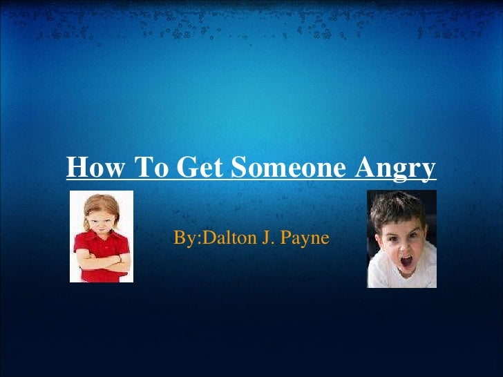 How To Get Someone Angry By:Dalton J. Payne