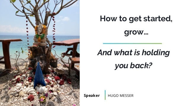 How to get started, grow… Speaker HUGO MESSER And what is holding you back?
