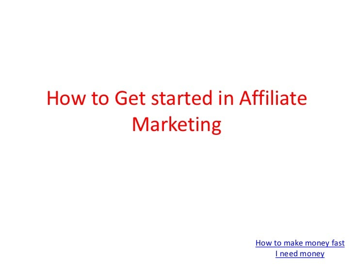 How to Get started in Affiliate Marketing <br />How to make money fast<br />I need money<br />