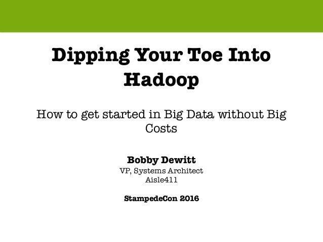 Dipping Your Toe Into Hadoop How to get started in Big Data without Big Costs Bobby Dewitt VP, Systems Architect Aisle411 ...