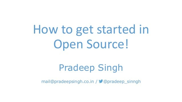 How to get started in  Open Source!  Pradeep Singh  mail@pradeepsingh.co.in / @pradeep_sinngh