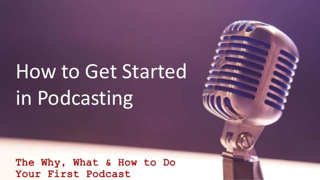 How to Get Started in Podcasting The Why, What & How to Do Your First Podcast