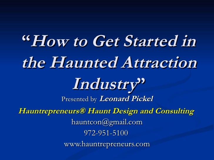 """""""How to Get Started inthe Haunted Attraction      Industry""""          Presented by Leonard PickelHauntrepreneurs® Haunt Des..."""